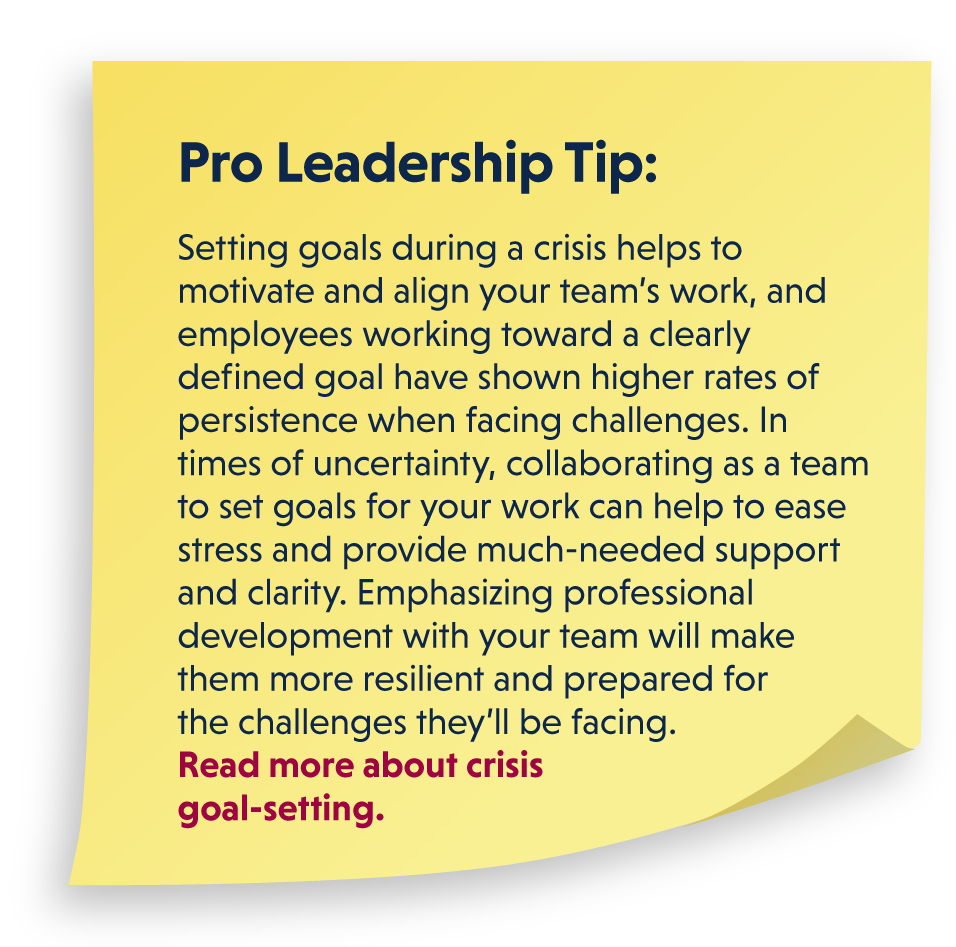 Pro Leadership Tip: Setting goals during a crisis helps to motivate and align your team's work, and employees working toward a clearly defined goal have shown higher rates of persistence when facing challenges. In times of uncertainty, collaborating as a team to set goals for your work can help to ease stress and provide much-needed support and clarity. Emphasizing professional development with your team will make them more resilient and prepared for the challenges they'll be facing. Read more about crisis goal-setting.
